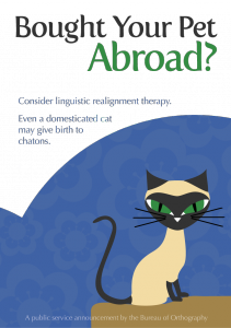 Brought your pet abroad? Consider linguistic realignment therapy. Even a domesticated cat can give birth to chatons. (A public service announcement by the Bureau of Orthography)